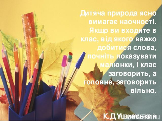 Дитяча природа ясно вимагає наочності. Якщо ви входите в клас, від якого важко добитися слова, почніть показувати малюнки, і клас заговорить, а головне, заговорить вільно. К.Д.Ушинський