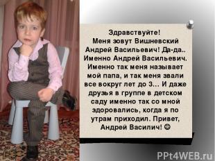 Здравствуйте! Меня зовут Вишневский Андрей Васильевич! Да-да.. Именно Андрей Вас