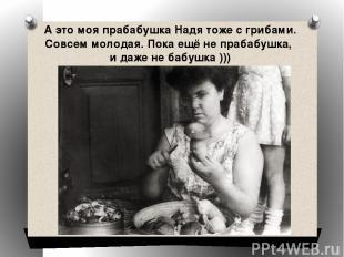 А это моя прабабушка Надя тоже с грибами. Совсем молодая. Пока ещё не прабабушка