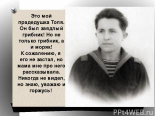 Это мой прадедушка Толя. Он был заядлый грибник! Но не только грибник, а и моряк
