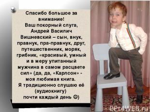 Спасибо большое за внимание! Ваш покорный слуга, Андрей Василич Вишневский – сын