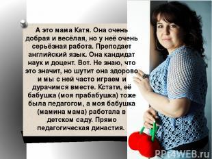 А это мама Катя. Она очень добрая и весёлая, но у неё очень серьёзная работа. Пр