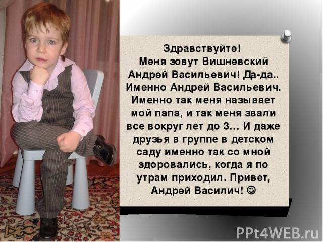 Здравствуйте! Меня зовут Вишневский Андрей Васильевич! Да-да.. Именно Андрей Васильевич. Именно так меня называет мой папа, и так меня звали все вокруг лет до 3… И даже друзья в группе в детском саду именно так со мной здоровались, когда я по утрам …