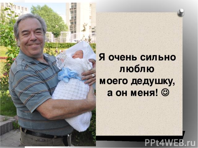 Я очень сильно люблю моего дедушку, а он меня!
