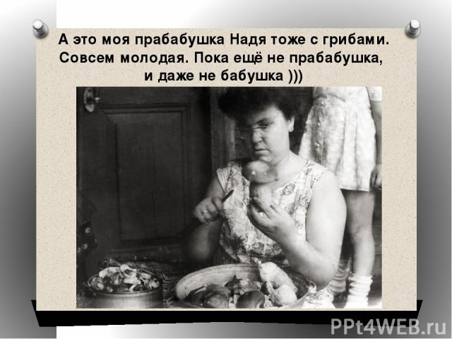 А это моя прабабушка Надя тоже с грибами. Совсем молодая. Пока ещё не прабабушка, и даже не бабушка )))