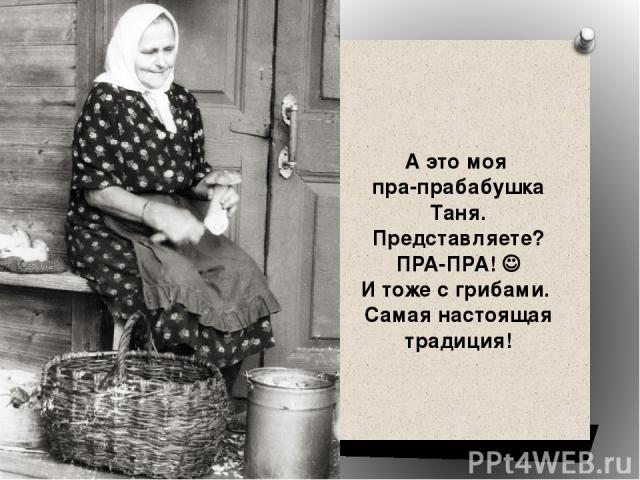 А это моя пра-прабабушка Таня. Представляете? ПРА-ПРА! И тоже с грибами. Самая настоящая традиция!