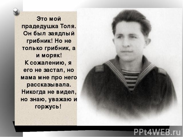 Это мой прадедушка Толя. Он был заядлый грибник! Но не только грибник, а и моряк! К сожалению, я его не застал, но мама мне про него рассказывала. Никогда не видел, но знаю, уважаю и горжусь!