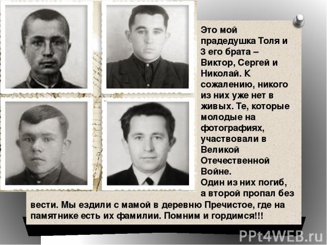 Это мой прадедушка Толя и 3 его брата – Виктор, Сергей и Николай. К сожалению, никого из них уже нет в живых. Те, которые молодые на фотографиях, участвовали в Великой Отечественной Войне. Один из них погиб, а второй пропал без вести. Мы ездили с ма…