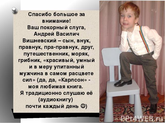 Спасибо большое за внимание! Ваш покорный слуга, Андрей Василич Вишневский – сын, внук, правнук, пра-правнук, друг, путешественник, моряк, грибник, «красивый, умный и в меру упитанный мужчина в самом расцвете сил» (да, да, «Карлсон» - моя любимая кн…