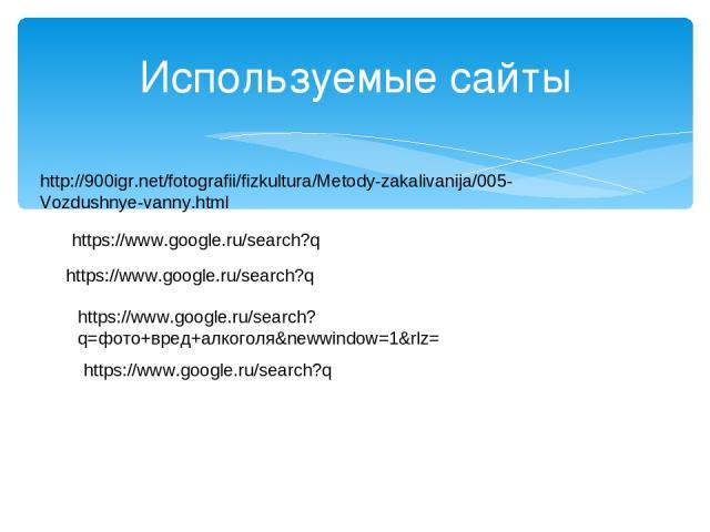 Используемые сайты https://www.google.ru/search?q https://www.google.ru/search?q https://www.google.ru/search?q=фото+вред+алкоголя&newwindow=1&rlz= https://www.google.ru/search?q http://900igr.net/fotografii/fizkultura/Metody-zakalivanija/005-Vozdus…