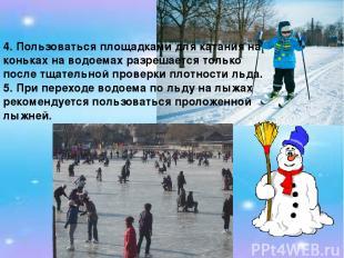4. Пользоваться площадками для катания на коньках на водоемах разрешается только