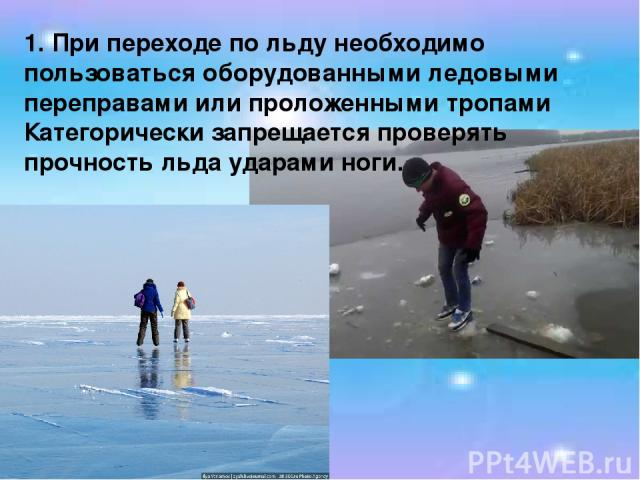 1. При переходе по льду необходимо пользоваться оборудованными ледовыми переправами или проложенными тропами Категорически запрещается проверять прочность льда ударами ноги.