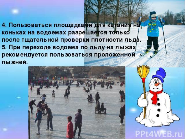 4. Пользоваться площадками для катания на коньках на водоемах разрешается только после тщательной проверки плотности льда. 5. При переходе водоема по льду на лыжах рекомендуется пользоваться проложенной лыжней.