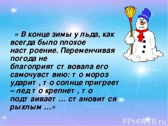« В конце зимы у льда, как всегда было плохое настроение. Переменчивая погода не благоприятствовала его самочувствию: то мороз ударит, то солнце пригреет – лед то крепнет, то подтаивает… становится рыхлым …»