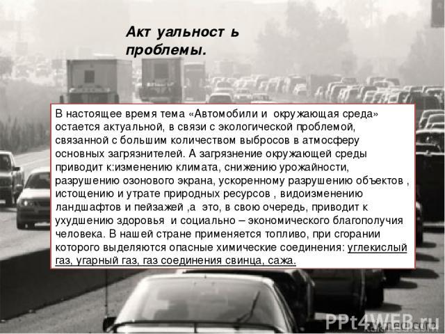 Актуальность проблемы. В настоящее время тема «Автомобили иокружающая среда» остается актуальной, в связи с экологической проблемой, связанной с большим количеством выбросов в атмосферу основных загрязнителей. А загрязнение окружающей среды привод…