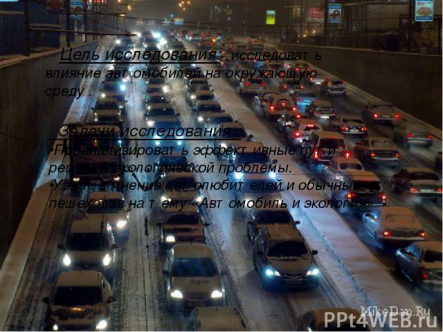 Цель исследования: исследовать влияние автомобилей на окружающую среду . Задачи исследования: •Проанализировать эффективные пути решения экологической проблемы. •Узнать мнение автолюбителей и обычных пешеходов на тему «Автомобиль и экология»