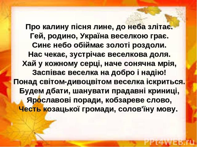 Про калину пісня лине, до неба злітає. Гей, родино, Україна веселкою грає. Синє небо обіймає золоті роздоли. Нас чекає, зустрічає веселкова доля. Хай у кожному серці, наче сонячна мрія, Заспіває веселка на добро і надію! Понад світом-дивоцвітом весе…