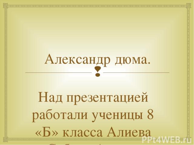 Александр дюма. Над презентацией работали ученицы 8 «Б» класса Алиева Сабина Алиева Кисханум.
