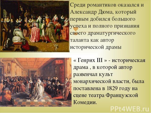 Среди романтиков оказался и Александр Дюма, который первым добился большого успеха и полного признания своего драматургического таланта как автор исторической драмы « Генрих III » - историческая драма , в которой автор развенчал культ монархической …