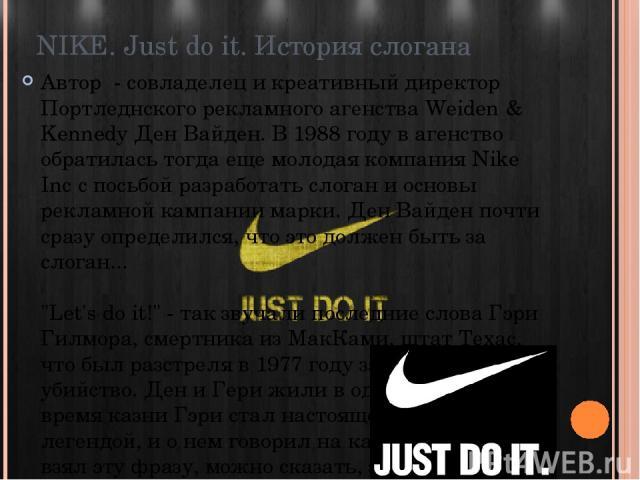 NIKE. Just do it. История слогана Автор - совладелец и креативный директор Портледнского рекламного агенства Weiden & Kennedy Ден Вайден. В 1988 году в агенство обратилась тогда еще молодая компания Nike Inc с посьбой разработать слоган и основы ре…