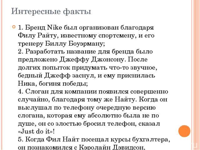 Интересные факты 1. Бренд Nike был организован благодаря Филу Райту, известному спортсмену, и его тренеру Биллу Боуэрману; 2. Разработать название для бренда было предложено Джеффу Джонсону. После долгих попыток придумать что-то звучное, бедный Джеф…