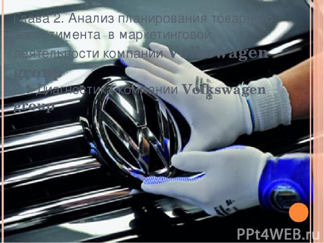 Глава 2. Анализ планирования товарного ассортимента в маркетинговой деятельности компании Volkswagen group 2.1 Диагностика компании Volkswagen group