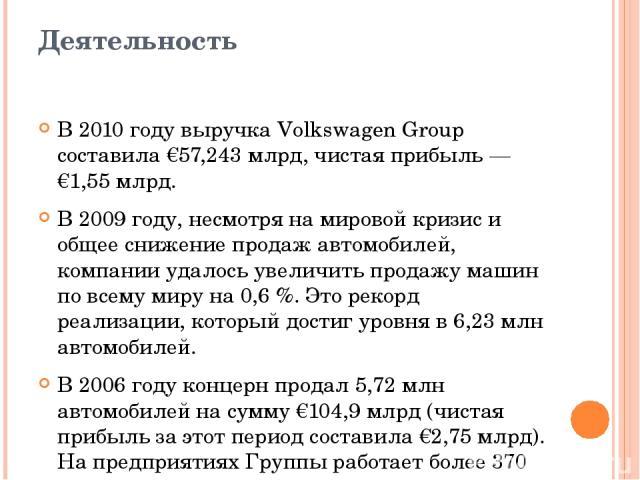 Деятельность В 2010 году выручка Volkswagen Group составила €57,243млрд, чистая прибыль— €1,55 млрд. В 2009 году, несмотря на мировой кризис и общее снижение продаж автомобилей, компании удалось увеличить продажу машин по всему миру на 0,6%. Это …