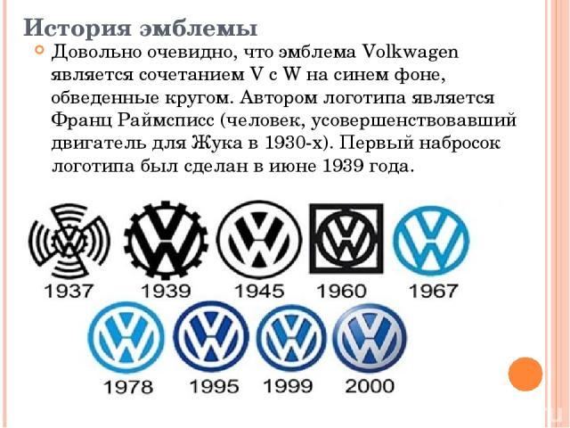 История эмблемы Довольно очевидно, что эмблема Volkwagen является сочетанием V с W на синем фоне, обведенные кругом. Автором логотипа является Франц Раймсписс (человек, усовершенствовавший двигатель для Жука в 1930-х). Первый набросок логотипа был с…
