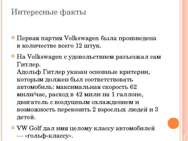 Интересные факты Первая партия Volkswagen была произведена в количестве всего 12 штук. На Volkswagen с удовольствием разъезжал сам Гитлер. Адольф Гитлер указан основные критерии, которым должен был соответствовать автомобиль: максимальная скорость 6…