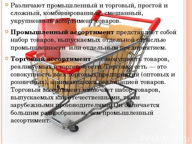 Различают промышленный и торговый, простой и сложный, комбинированный, смешанный, укрупненный ассортимент товаров. Промышленный ассортимент представляет собой набор товаров, выпускаемых отдельной отраслью промышленности или отдельным предприятием. Т…