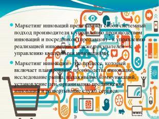 Маркетинг инноваций представляет собой системный подход производителя к управлен