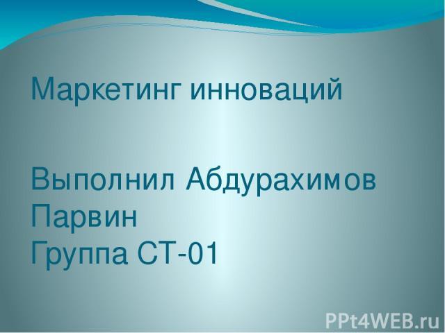 Маркетинг инноваций Выполнил Абдурахимов Парвин Группа СТ-01