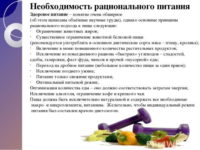 Необходимость рационального питания Здоровое питание – понятие очень обширное (об этом написаны объёмные научные труды), однако основные принципы рационального подхода к пище следующие: Ограничение животных жиров; Существенное ограничение животной б…