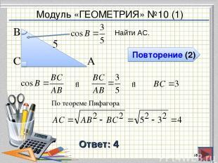 Модуль «ГЕОМЕТРИЯ» №10 (1) Повторение (2) Ответ: 4 Найти АС. * В С А 5 ⇒ ⇒ По те