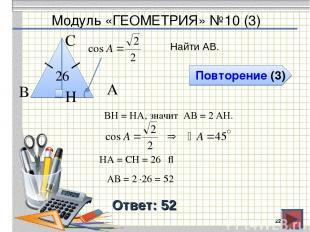 Модуль «ГЕОМЕТРИЯ» №10 (3) Повторение (3) Ответ: 52 Найти АВ. * В С А 26 BH = HA