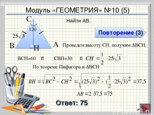 Модуль «ГЕОМЕТРИЯ» №10 (5) Повторение (3) Ответ: 75 Найти AB. * В А H С 120⁰ Про