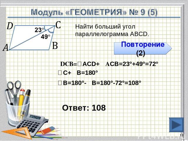 Ответ: 108 * Найти больший угол параллелограмма АВСD. Повторение (2) ∠DCВ=∠АCD+∠АСВ=23°+49°=72° ∠С+∠В=180° ∠В=180°-∠В=180°-72°=108°