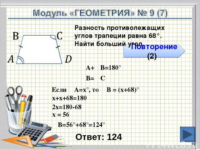 Ответ: 124 * Повторение (2) Разность противолежащих углов трапеции равна 68°. Найти больший угол. ∠А+∠В=180° Если ∠А=х°, то ∠В = (х+68)° х+х+68=180 2х=180-68 х = 56 ∠В=56°+68°=124° ∠В=∠С