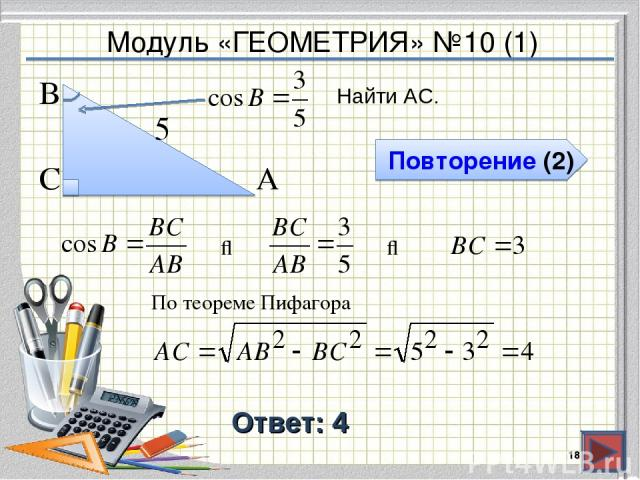 Модуль «ГЕОМЕТРИЯ» №10 (1) Повторение (2) Ответ: 4 Найти АС. * В С А 5 ⇒ ⇒ По теореме Пифагора