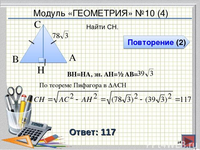 Модуль «ГЕОМЕТРИЯ» №10 (4) Повторение (2) Ответ: 117 Найти CH. * В А H С BH=HA, зн. АH=½ AB= По теореме Пифагора в ∆ACH