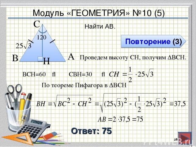 Модуль «ГЕОМЕТРИЯ» №10 (5) Повторение (3) Ответ: 75 Найти AB. * В А H С 120⁰ Проведем высоту CH, получим ∆ВCH. ∠ВCH=60⁰ ⇒ ∠CВH=30⁰ ⇒ По теореме Пифагора в ∆BCH