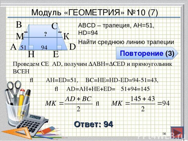 Модуль «ГЕОМЕТРИЯ» №10 (7) Повторение (3) Ответ: 94 АВСD – трапеция, AH=51, HD=94 Найти среднюю линию трапеции * В А D С 94 51 H ? К М Проведем СЕ⍊AD, получим ∆ABH=∆CED и прямоугольник BCEH ⇒ AD=AH+HE+ЕD= E 51+94=145 ⇒ AH=ЕD=51, BC=HE=HD-ED=94-51=43, ⇒