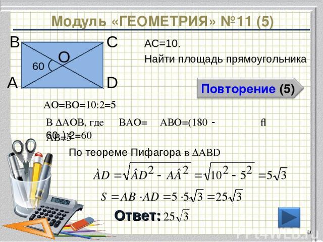 Модуль «ГЕОМЕТРИЯ» №11 (5) Ответ: АС=10. Найти площадь прямоугольника * В А D С 60⁰ О АО=ВО=10:2=5 В ∆АОВ, где ∠ВАО= ∠АВО=(180⁰-60⁰):2=60⁰ ⇒ АВ=5 По теореме Пифагора в ∆АВD