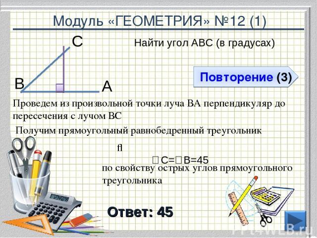Модуль «ГЕОМЕТРИЯ» №12 (1) Повторение (3) Ответ: 45 Найти угол АВС (в градусах) * В С А Проведем из произвольной точки луча ВА перпендикуляр до пересечения с лучом ВС Получим прямоугольный равнобедренный треугольник ⇒ ∠С=∠В=45⁰ по свойству острых уг…