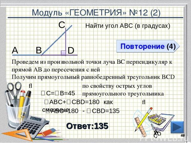 Модуль «ГЕОМЕТРИЯ» №12 (2) Повторение (4) Ответ:135 Найти угол АВС (в градусах) * В С А Проведем из произвольной точки луча ВС перпендикуляр к прямой АВ до пересечения с ней D Получим прямоугольный равнобедренный треугольник BCD ⇒ ∠С=∠В=45⁰ по свойс…