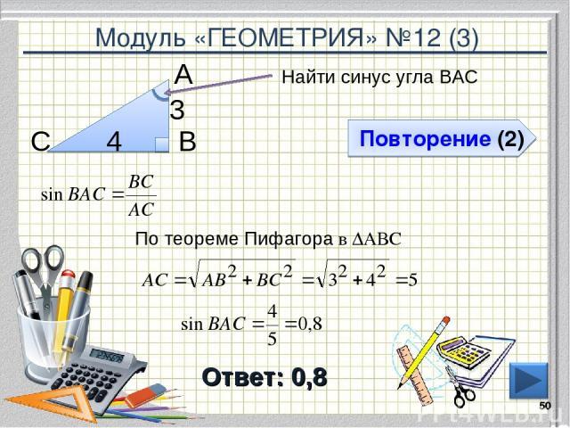 Модуль «ГЕОМЕТРИЯ» №12 (3) Повторение (2) Ответ: 0,8 Найти синус угла ВАС * В С А 4 3 По теореме Пифагора в ∆АВС