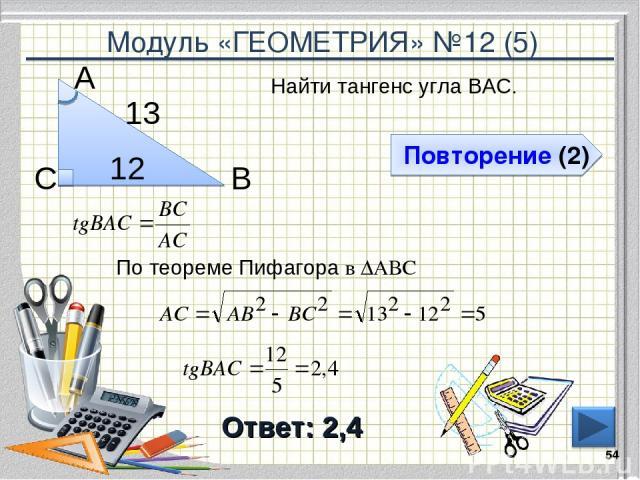 Модуль «ГЕОМЕТРИЯ» №12 (5) Повторение (2) Ответ: 2,4 Найти тангенс угла ВАС. * В С А 12 13 По теореме Пифагора в ∆АВС