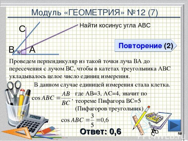 Модуль «ГЕОМЕТРИЯ» №12 (7) Повторение (2) Ответ: 0,6 Найти косинус угла АВС * В С А Проведем перпендикуляр из такой точки луча ВА до пересечения с лучом ВС, чтобы в катетах треугольника АВС укладывалось целое число единиц измерения. где АВ=3, АС=4, …