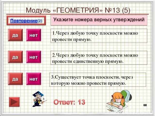 Модуль «ГЕОМЕТРИЯ» №13 (5) Укажите номера верных утверждений * 1.Через любую точку плоскости можно провести прямую. 2.Через любую точку плоскости можно провести единственную прямую. 3.Существует точка плоскости, через которую можно провести прямую.