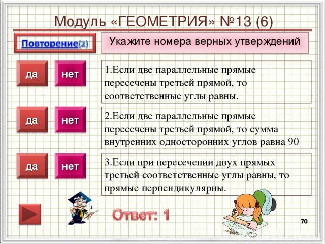 Модуль «ГЕОМЕТРИЯ» №13 (6) Укажите номера верных утверждений * 1.Если две параллельные прямые пересечены третьей прямой, то соответственные углы равны. 2.Если две параллельные прямые пересечены третьей прямой, то сумма внутренних односторонних углов…